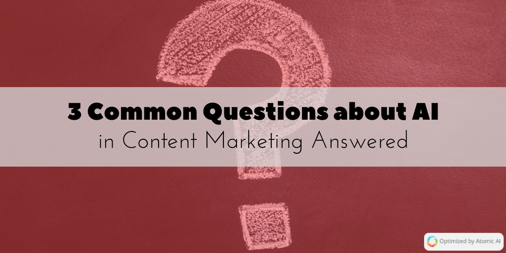 3 Common Questions about AI in Content Marketing Answered