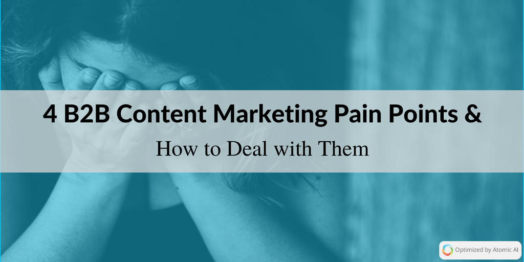 4 B2B Content Marketing Pain Points and How to Deal with Them