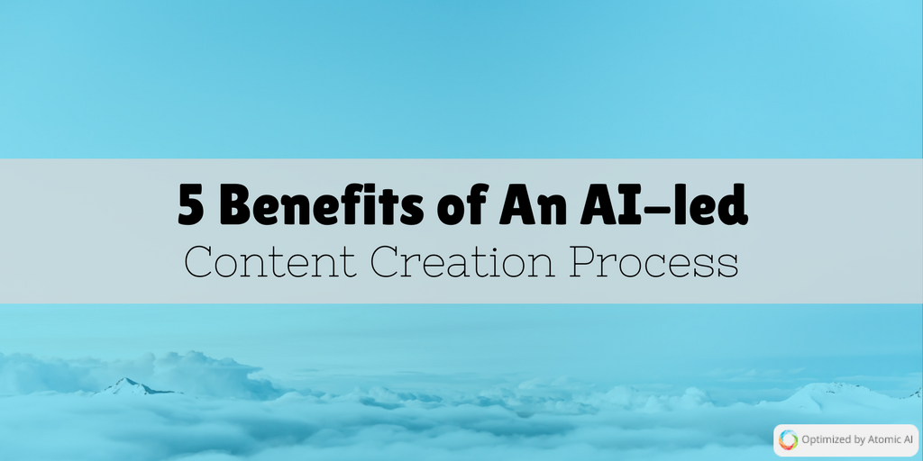 5 Benefits of An AI-led Content Creation Process