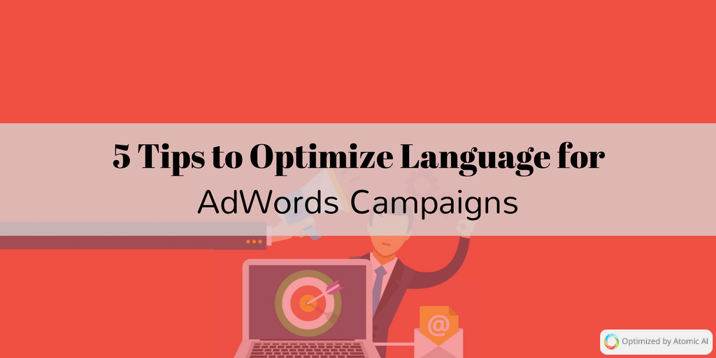 5 Tips to Optimize the Language of Your Copy for AdWords Campaigns